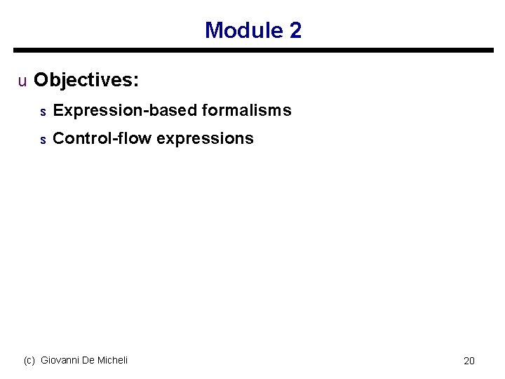 Module 2 u Objectives: s Expression-based formalisms s Control-flow expressions (c) Giovanni De Micheli