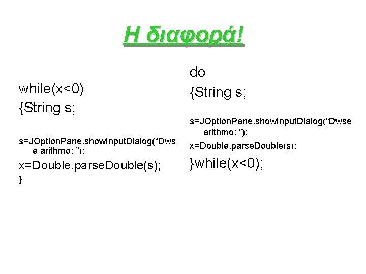 """Η διαφορά! while(x<0) {String s; s=JOption. Pane. show. Input. Dialog(""""Dws e arithmo: """"); x=Double."""