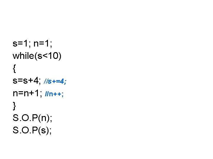 s=1; n=1; while(s<10) { s=s+4; //s+=4; n=n+1; //n++; } S. O. P(n); S. O.