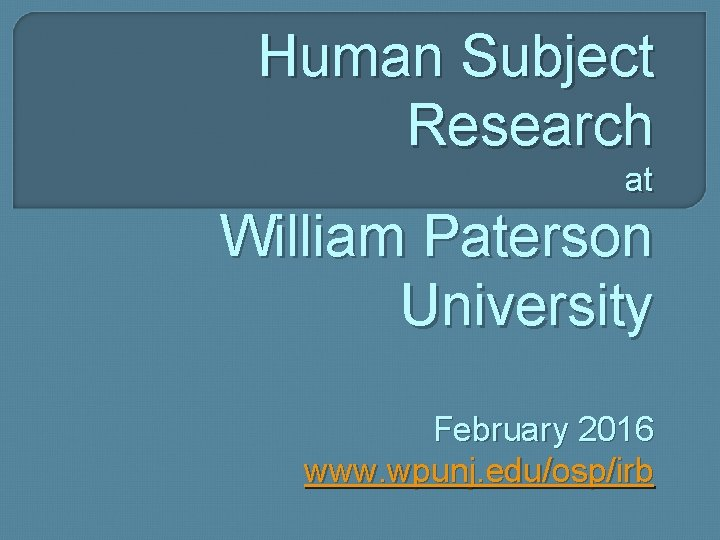 Human Subject Research at William Paterson University February 2016 www. wpunj. edu/osp/irb