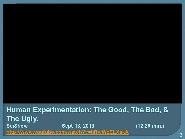 Human Experimentation: The Good, The Bad, & The Ugly. Sci. Show Sept 18, 2013