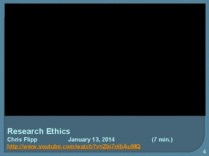 Research Ethics Chris Flipp January 13, 2014 http: //www. youtube. com/watch? v=Zbi 7 n.