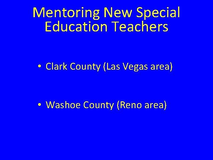 Mentoring New Special Education Teachers • Clark County (Las Vegas area) • Washoe County