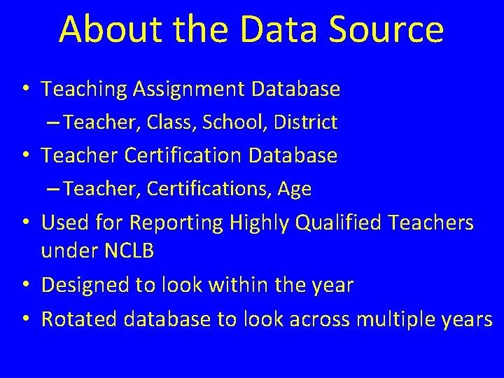 About the Data Source • Teaching Assignment Database – Teacher, Class, School, District •