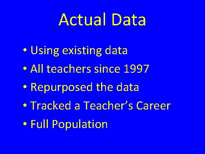 Actual Data • Using existing data • All teachers since 1997 • Repurposed the