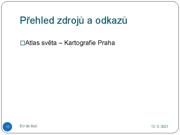 Přehled zdrojů a odkazů �Atlas světa – Kartografie Praha 10 EU do škol 12.