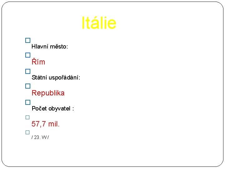 Itálie � � � � Hlavní město: Řím Státní uspořádání: Republika Počet obyvatel :