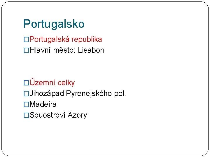 Portugalsko �Portugalská republika �Hlavní město: Lisabon �Územní celky �Jihozápad Pyrenejského pol. �Madeira �Souostroví Azory
