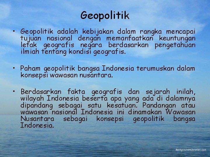 Geopolitik • Geopolitik adalah kebijakan dalam rangka mencapai tujuan nasional dengan memanfaatkan keuntungan letak