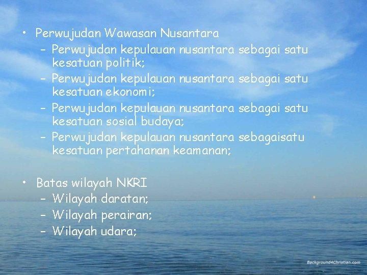• Perwujudan Wawasan Nusantara – Perwujudan kepulauan nusantara sebagai satu kesatuan politik; –