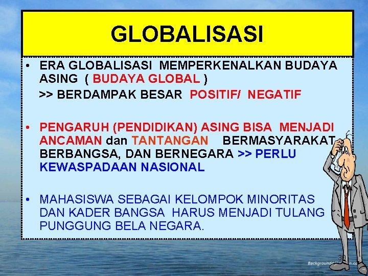 GLOBALISASI • ERA GLOBALISASI MEMPERKENALKAN BUDAYA ASING ( BUDAYA GLOBAL ) >> BERDAMPAK BESAR