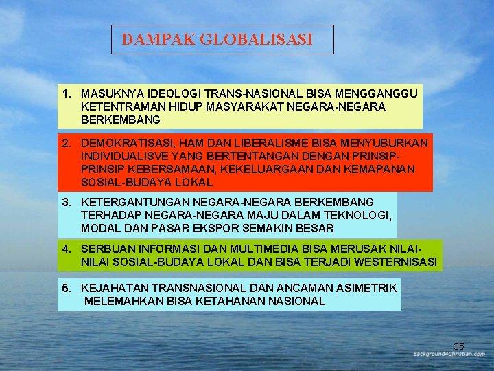 DAMPAK GLOBALISASI 1. MASUKNYA IDEOLOGI TRANS-NASIONAL BISA MENGGANGGU KETENTRAMAN HIDUP MASYARAKAT NEGARA-NEGARA BERKEMBANG 2.