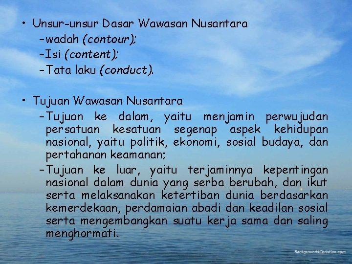 • Unsur-unsur Dasar Wawasan Nusantara – wadah (contour); – Isi (content); – Tata