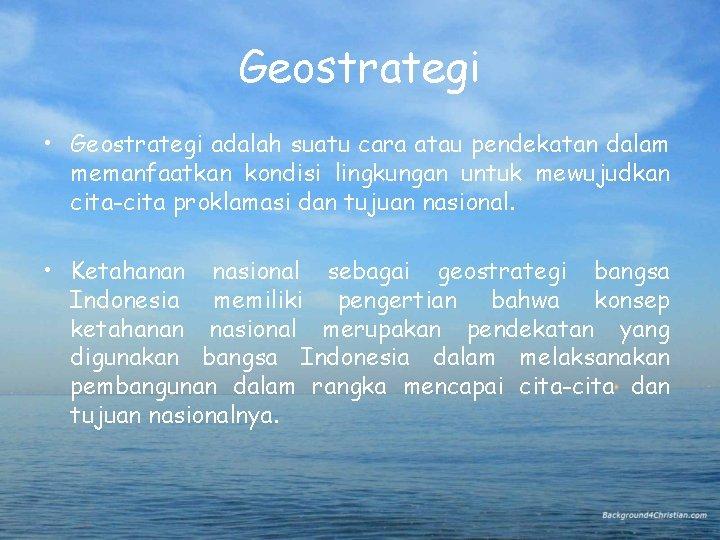 Geostrategi • Geostrategi adalah suatu cara atau pendekatan dalam memanfaatkan kondisi lingkungan untuk mewujudkan