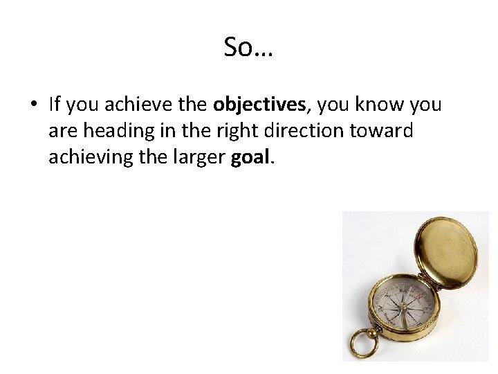 So… • If you achieve the objectives, you know you are heading in the