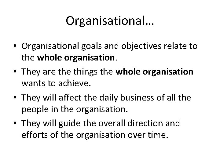 Organisational… • Organisational goals and objectives relate to the whole organisation. • They are