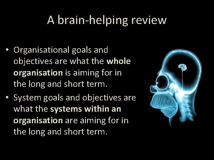 A brain-helping review • Organisational goals and objectives are what the whole organisation is