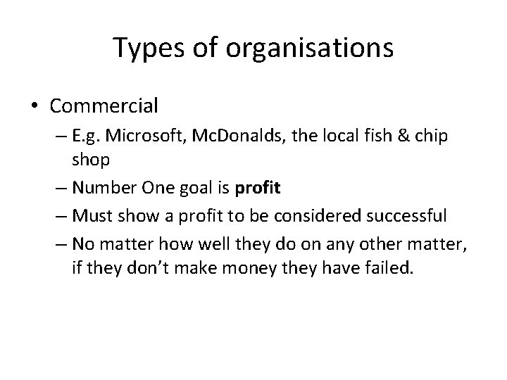 Types of organisations • Commercial – E. g. Microsoft, Mc. Donalds, the local fish
