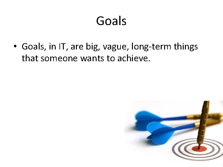 Goals • Goals, in IT, are big, vague, long-term things that someone wants to