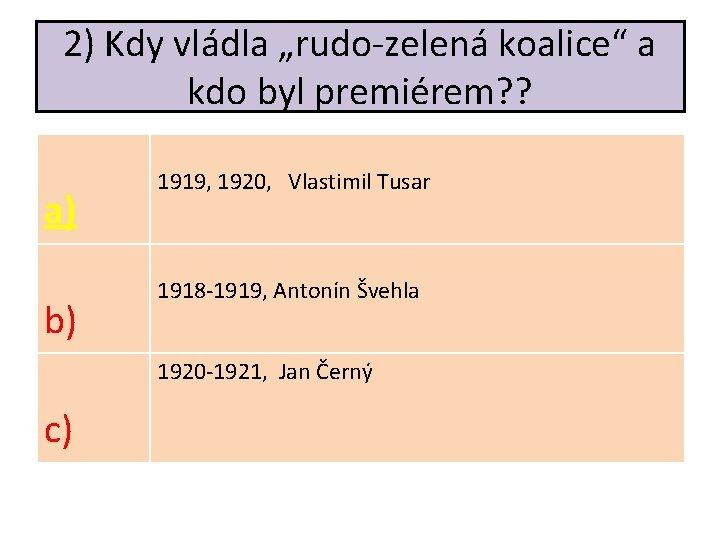 """2) Kdy vládla """"rudo-zelená koalice"""" a kdo byl premiérem? ? a) b) 1919, 1920,"""