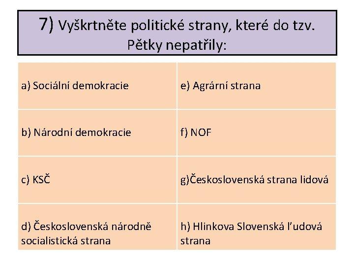 7) Vyškrtněte politické strany, které do tzv. Pětky nepatřily: a) Sociální demokracie e) Agrární