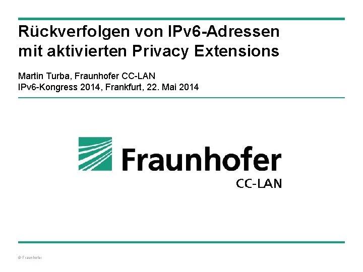Rückverfolgen von IPv 6 -Adressen mit aktivierten Privacy Extensions Martin Turba, Fraunhofer CC-LAN IPv