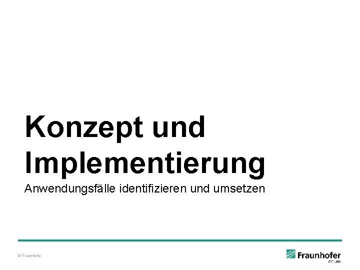 Konzept und Implementierung Anwendungsfälle identifizieren und umsetzen © Fraunhofer