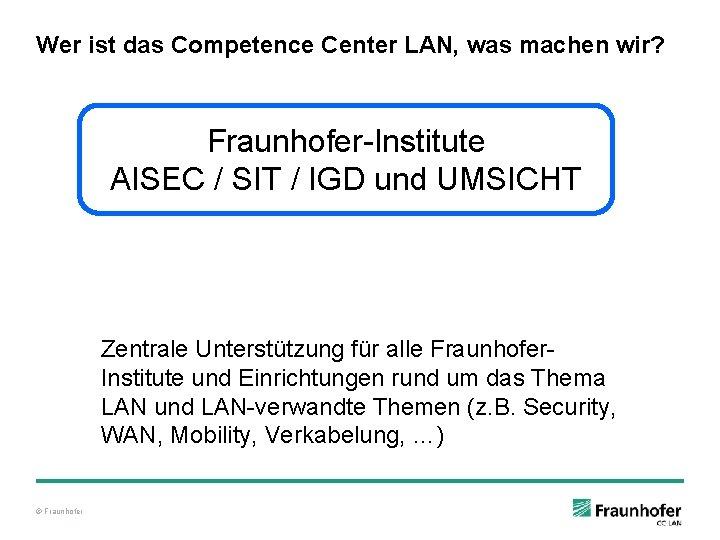 Wer ist das Competence Center LAN, was machen wir? Fraunhofer-Institute AISEC / SIT /