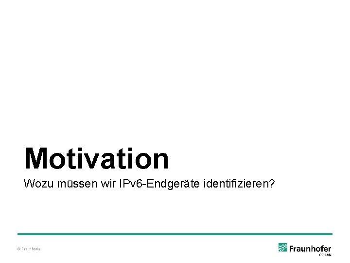 Motivation Wozu müssen wir IPv 6 -Endgeräte identifizieren? © Fraunhofer
