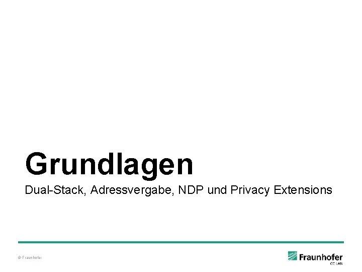 Grundlagen Dual-Stack, Adressvergabe, NDP und Privacy Extensions © Fraunhofer