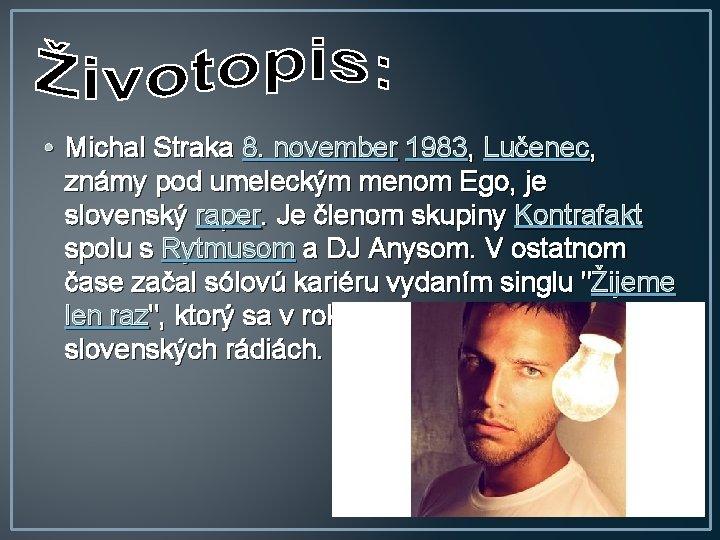• Michal Straka 8. november 1983, Lučenec, známy pod umeleckým menom Ego, je
