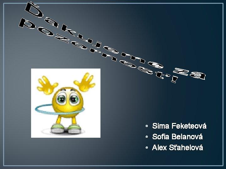 • • • Sima Feketeová Sofia Belanová Alex Sťahelová
