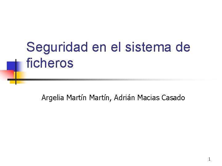 Seguridad en el sistema de ficheros Argelia Martín, Adrián Macias Casado 1