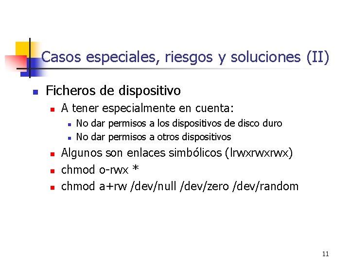 Casos especiales, riesgos y soluciones (II) n Ficheros de dispositivo n A tener especialmente