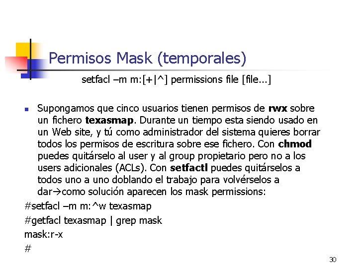 Permisos Mask (temporales) setfacl –m m: [+|^] permissions file [file. . . ] Supongamos