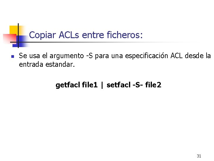 Copiar ACLs entre ficheros: n Se usa el argumento -S para una especificación ACL