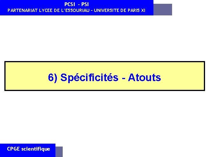 PCSI - PSI PARTENARIAT LYCEE DE L'ESSOURIAU – UNIVERSITE DE PARIS XI 6) Spécificités
