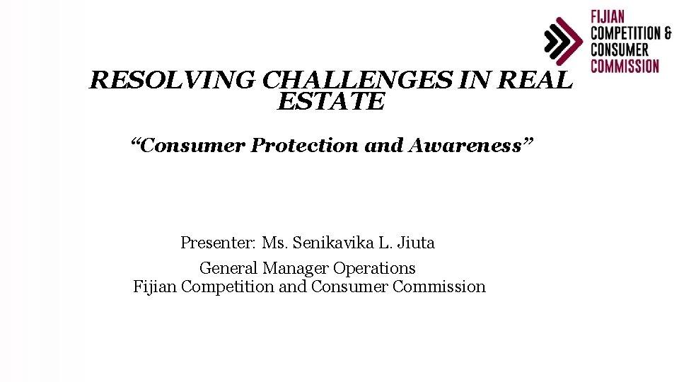 "RESOLVING CHALLENGES IN REAL ESTATE ""Consumer Protection and Awareness"" Presenter: Ms. Senikavika L. Jiuta"