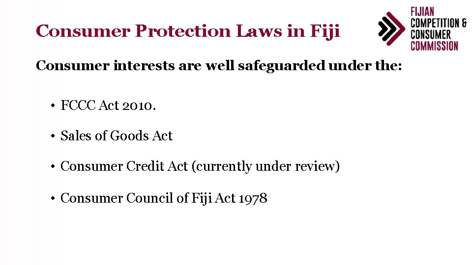 Consumer Protection Laws in Fiji Consumer interests are well safeguarded under the: • FCCC