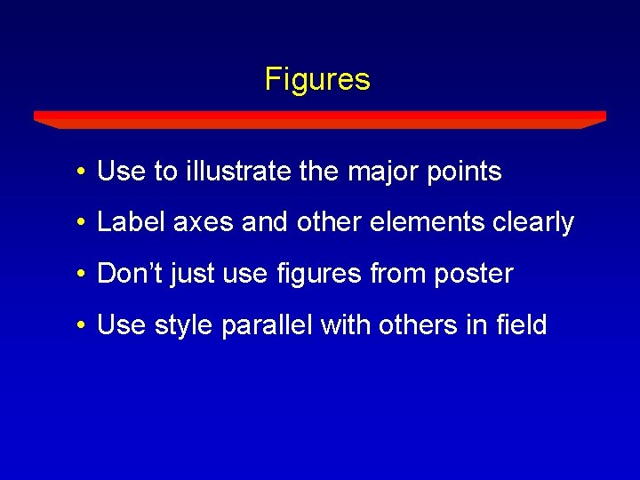 Figures • Use to illustrate the major points • Label axes and other elements