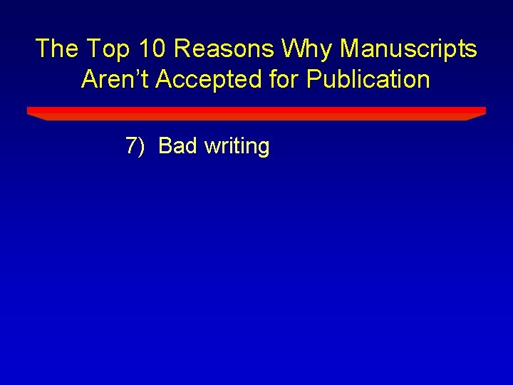 The Top 10 Reasons Why Manuscripts Aren't Accepted for Publication 7) Bad writing