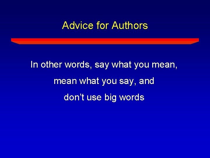 Advice for Authors In other words, say what you mean, mean what you say,