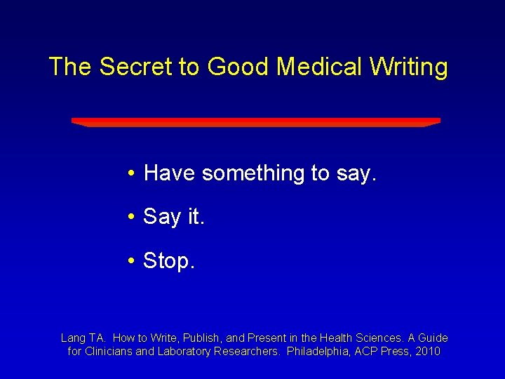 The Secret to Good Medical Writing • Have something to say. • Say it.