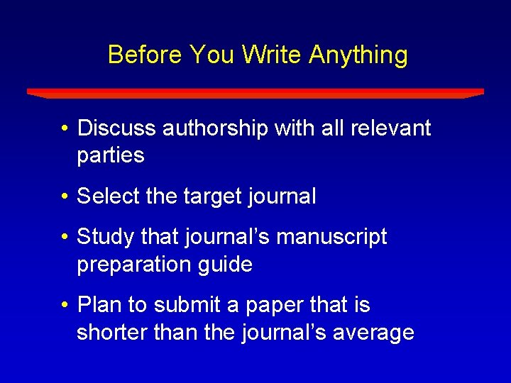 Before You Write Anything • Discuss authorship with all relevant parties • Select the