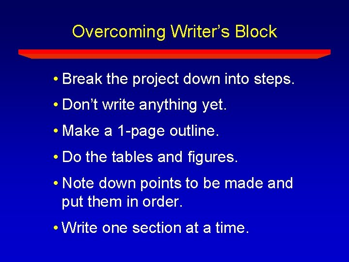 Overcoming Writer's Block • Break the project down into steps. • Don't write anything