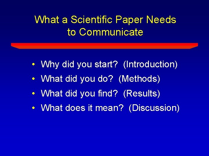 What a Scientific Paper Needs to Communicate • Why did you start? (Introduction) •