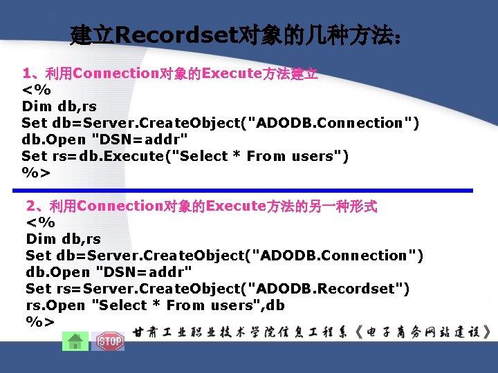 建立Recordset对象的几种方法: 1、利用Connection对象的Execute方法建立 <% Dim db, rs Set db=Server. Create. Object(