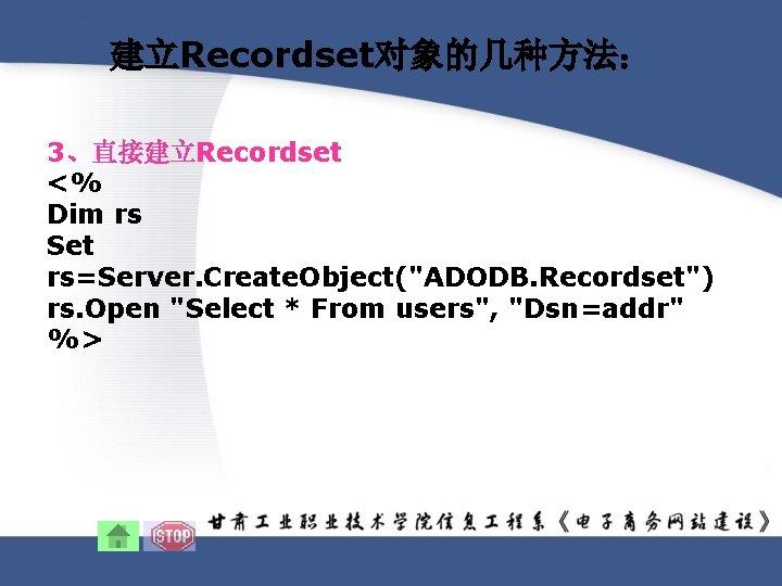 建立Recordset对象的几种方法: 3、直接建立Recordset <% Dim rs Set rs=Server. Create. Object(
