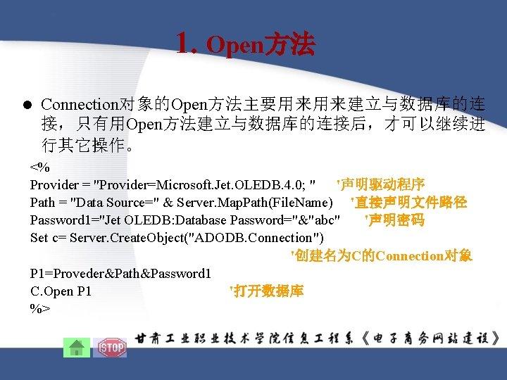 1. Open方法 l Connection对象的Open方法主要用来用来建立与数据库的连 接,只有用Open方法建立与数据库的连接后,才可以继续进 行其它操作。 <% Provider =