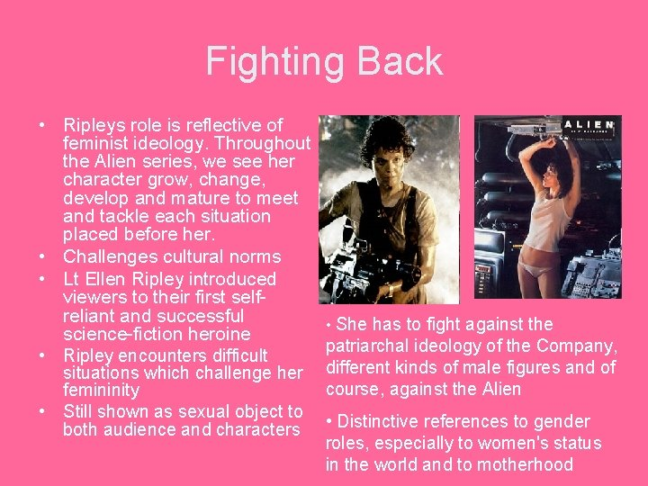 Fighting Back • Ripleys role is reflective of feminist ideology. Throughout the Alien series,